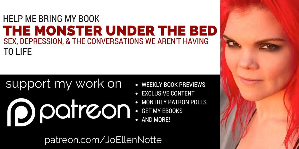 Enjoy my work? Want to help me bring my book The Monster Under The Bed: Sex, Depression, and the Conversations we Aren't Having to life? Support me on Patreon! www.patreon.com/JoEllenNotte