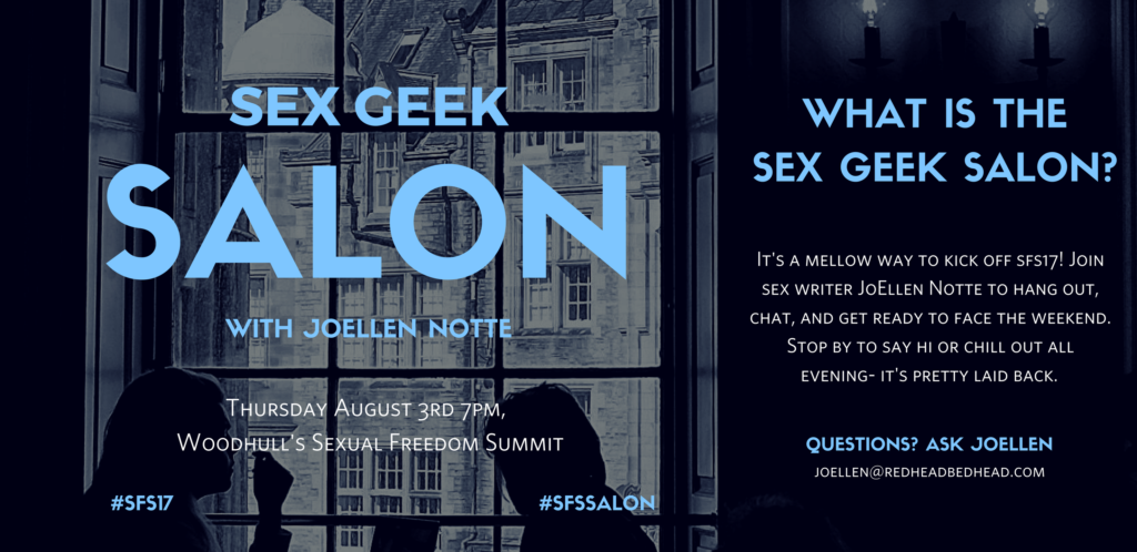 "Graphic reading ""Sex Geek Salon with JoEllen Notte, Thursday August 3rd 7pm,  Woodhull's Sexual Freedom Summit, WHAT IS THE SEX GEEK SALON? It's a mellow way to kick off sfs17! Join sex writer JoEllen Notte to hang out, chat, and get ready to face the weekend. Stop by to say hi or chill out all evening- it's pretty laid back."