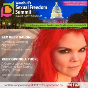 Top of graphic features image of US capitol building and caption Woodhull's Sexual Freedom Summit August 3-6 Arlington VA. Bottom features photo of JoEllen (redheaded woman) overlaid with text: Sex Geek Salon: A Mellow Opening Night Event Thursday August 3rd, 7pm, Keep Giving a Fuck: Prioritizing Sex During Trying Times, Saturday August 5, 10:45am. JoEllen's appearance at #SFS17 is sponsored by SheVibe